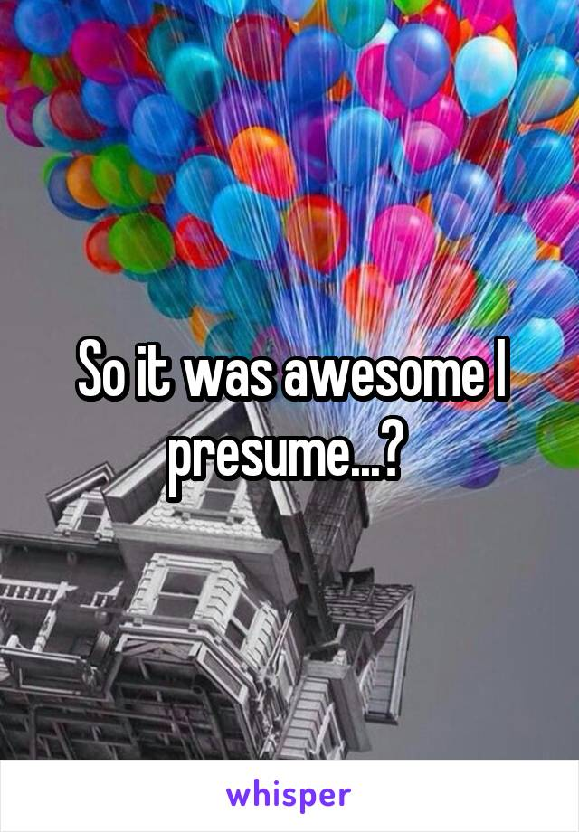 So it was awesome I presume...?