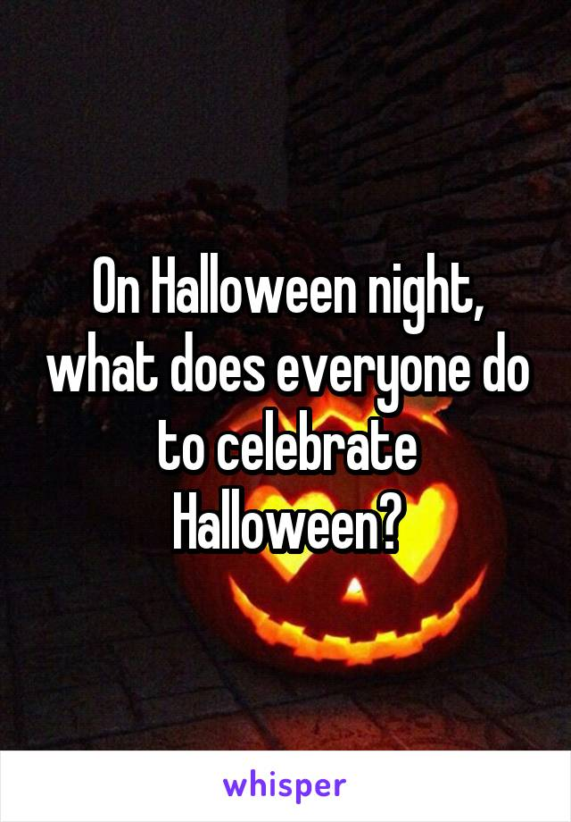 On Halloween Night, What Does Everyone Do To Celebrate ...