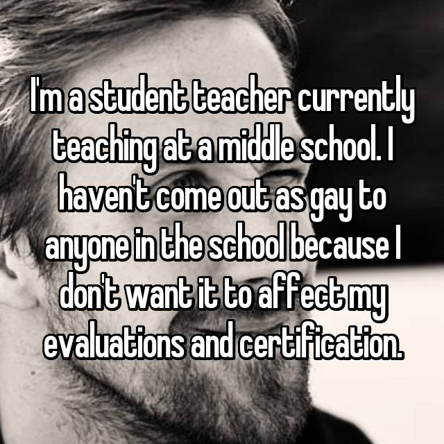 I'm a student teacher currently teaching at a middle school. I haven't come out as gay to anyone in the school because I don't want it to affect my evaluations and certification.