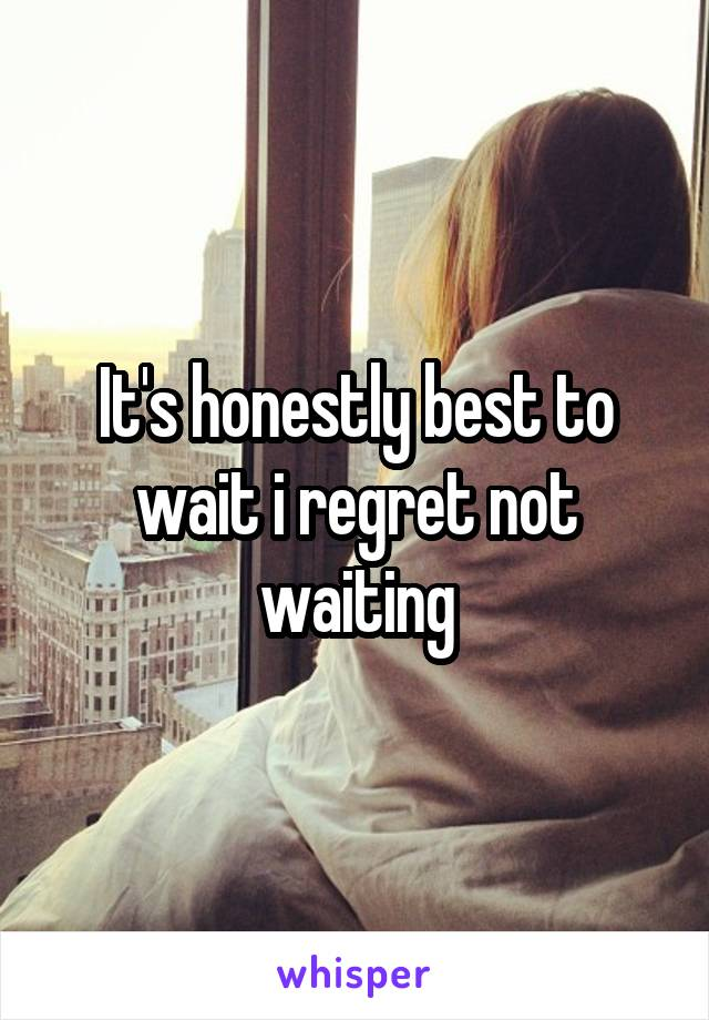 It's honestly best to wait i regret not waiting