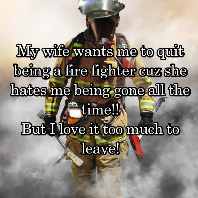My wife wants me to quit being a fire fighter cuz she hates me being gone all the time!! But I love it too much to leave!