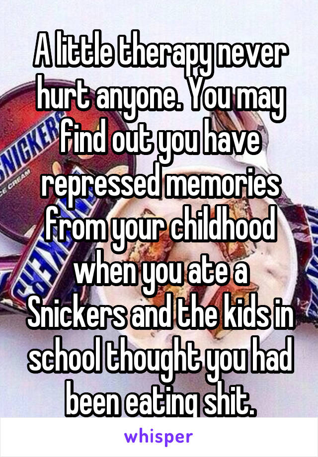 A little therapy never hurt anyone. You may find out you have repressed memories from your childhood when you ate a Snickers and the kids in school thought you had been eating shit.