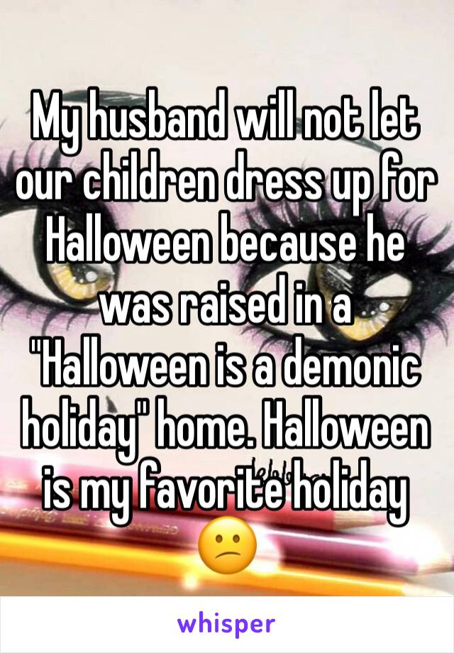 "My husband will not let our children dress up for Halloween because he was raised in a ""Halloween is a demonic holiday"" home. Halloween is my favorite holiday 😕"