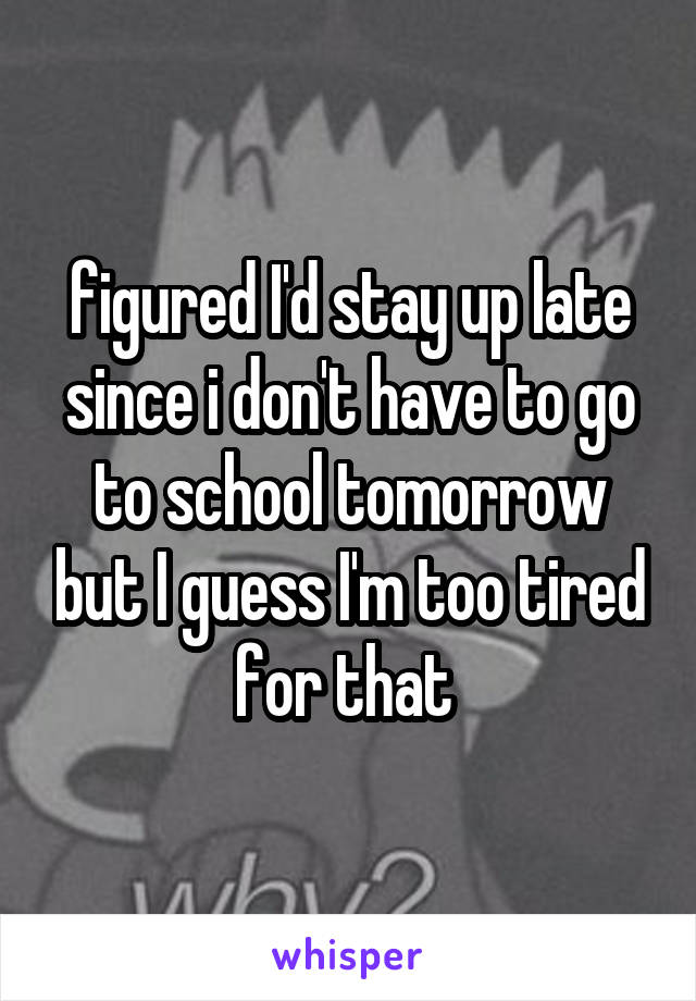 figured I'd stay up late since i don't have to go to school tomorrow but I guess I'm too tired for that
