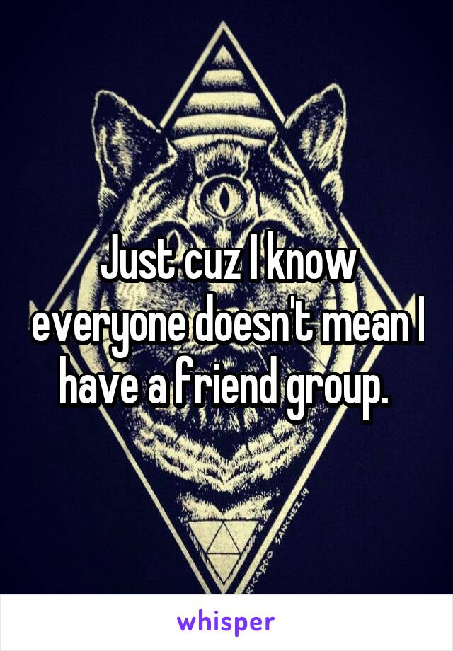 Just cuz I know everyone doesn't mean I have a friend group.