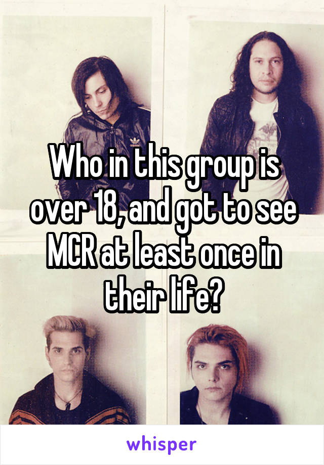Who in this group is over 18, and got to see MCR at least once in their life?