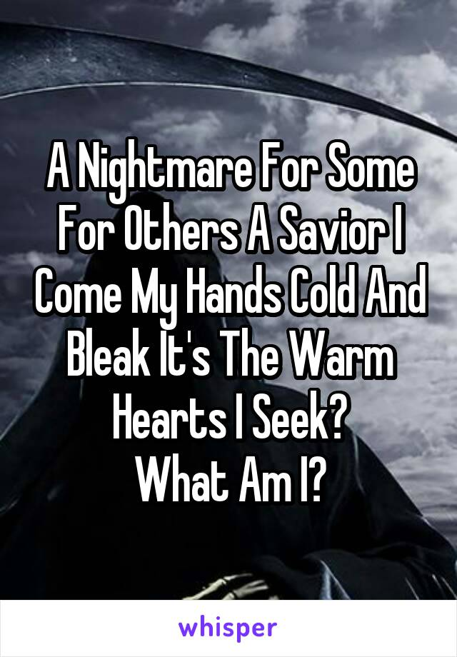 A Nightmare For Some For Others A Savior I Come My Hands Cold And Bleak It's The Warm Hearts I Seek? What Am I?