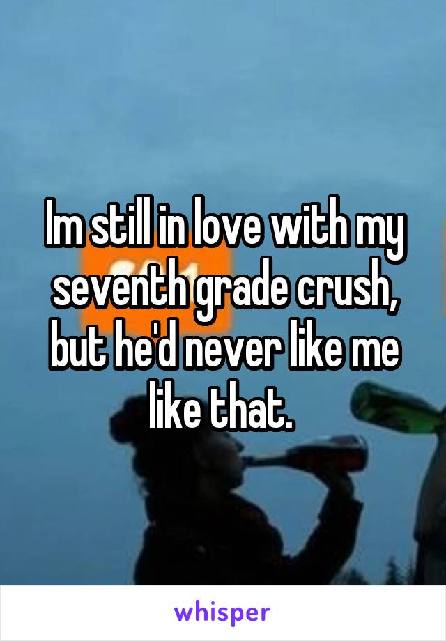 Im still in love with my seventh grade crush, but he'd never like me like that.