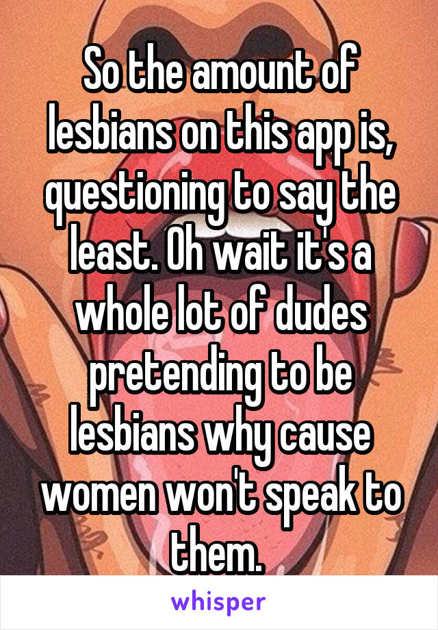 So the amount of lesbians on this app is, questioning to say the least. Oh wait it's a whole lot of dudes pretending to be lesbians why cause women won't speak to them.