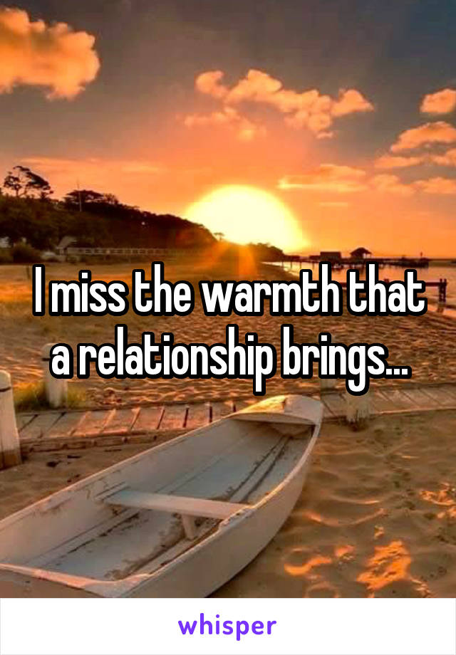 I miss the warmth that a relationship brings...