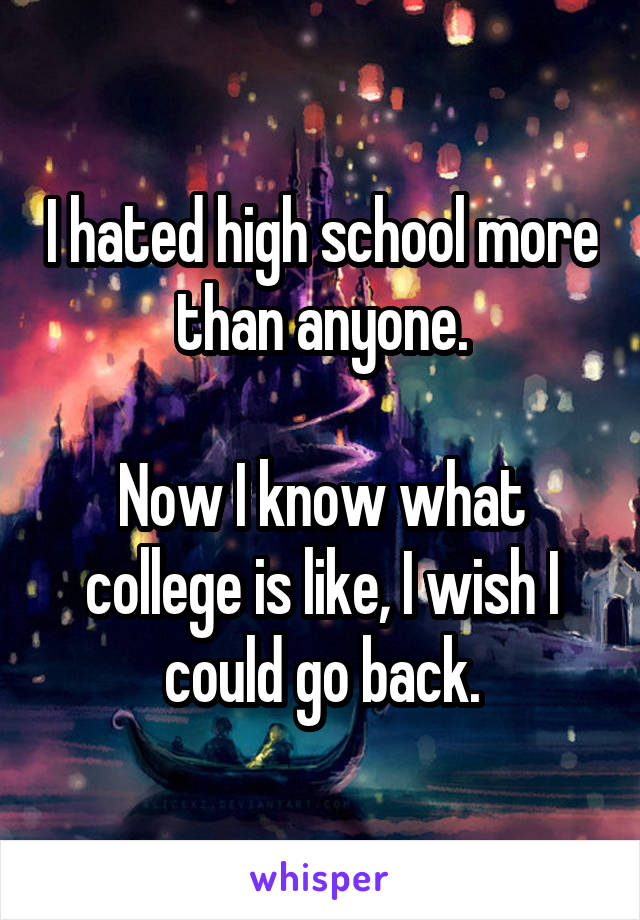 I hated high school more than anyone.  Now I know what college is like, I wish I could go back.