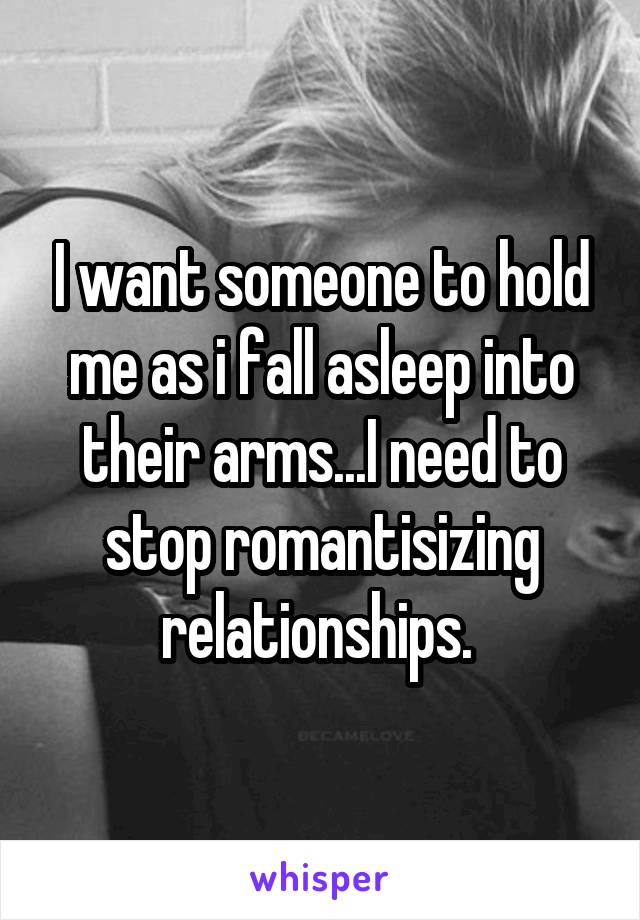 I want someone to hold me as i fall asleep into their arms...I need to stop romantisizing relationships.