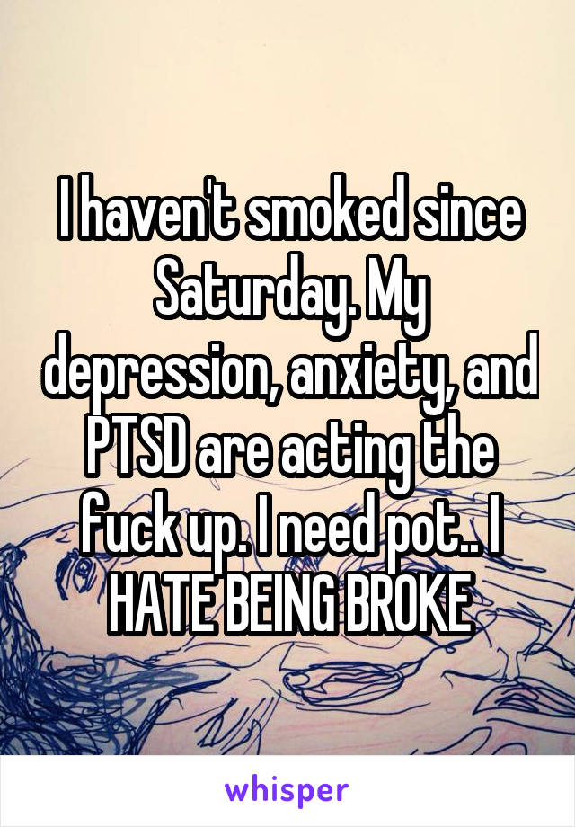 I haven't smoked since Saturday. My depression, anxiety, and PTSD are acting the fuck up. I need pot.. I HATE BEING BROKE