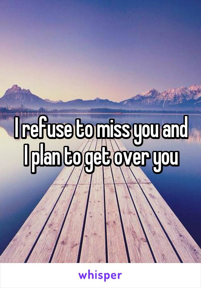 I refuse to miss you and I plan to get over you