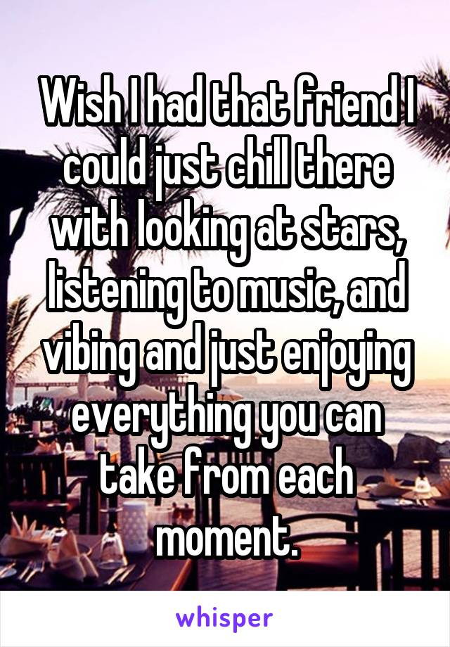 Wish I had that friend I could just chill there with looking at stars, listening to music, and vibing and just enjoying everything you can take from each moment.