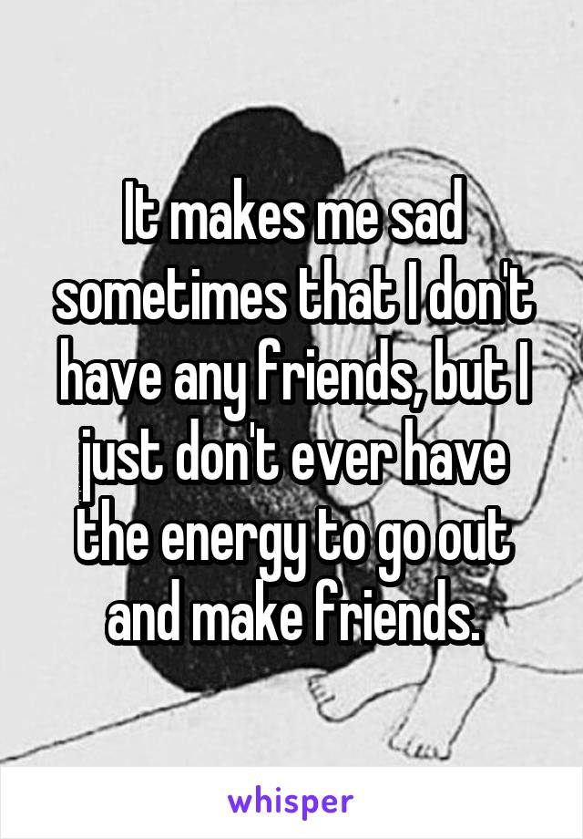 It makes me sad sometimes that I don't have any friends, but I just don't ever have the energy to go out and make friends.