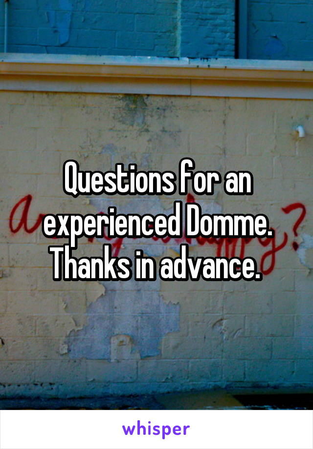Questions for an experienced Domme. Thanks in advance.