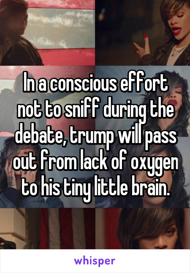 In a conscious effort not to sniff during the debate, trump will pass out from lack of oxygen to his tiny little brain.