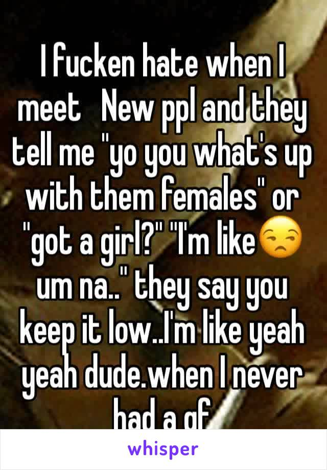 """I fucken hate when I meet   New ppl and they tell me """"yo you what's up with them females"""" or """"got a girl?"""" """"I'm like😒 um na.."""" they say you keep it low..I'm like yeah yeah dude.when I never had a gf"""