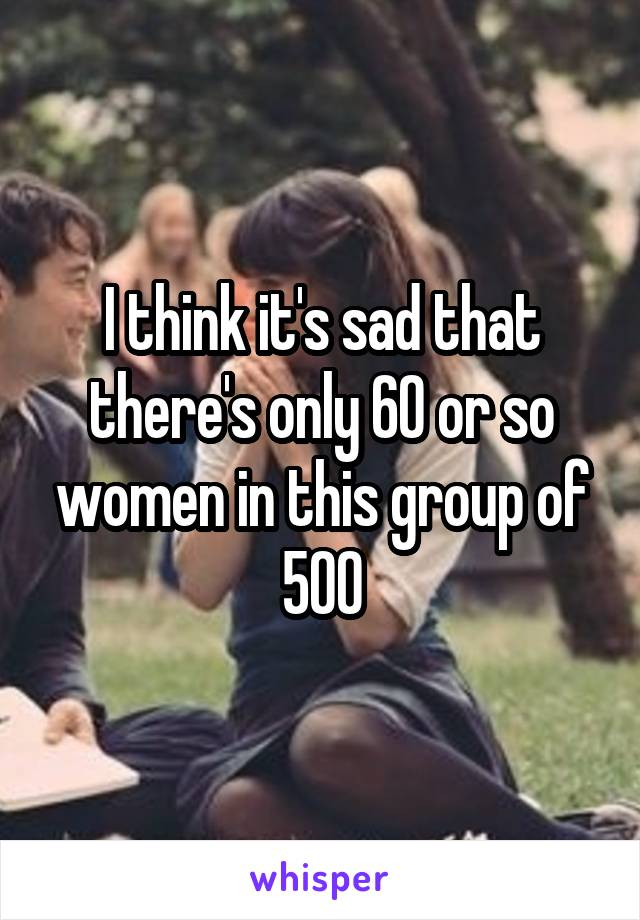 I think it's sad that there's only 60 or so women in this group of 500