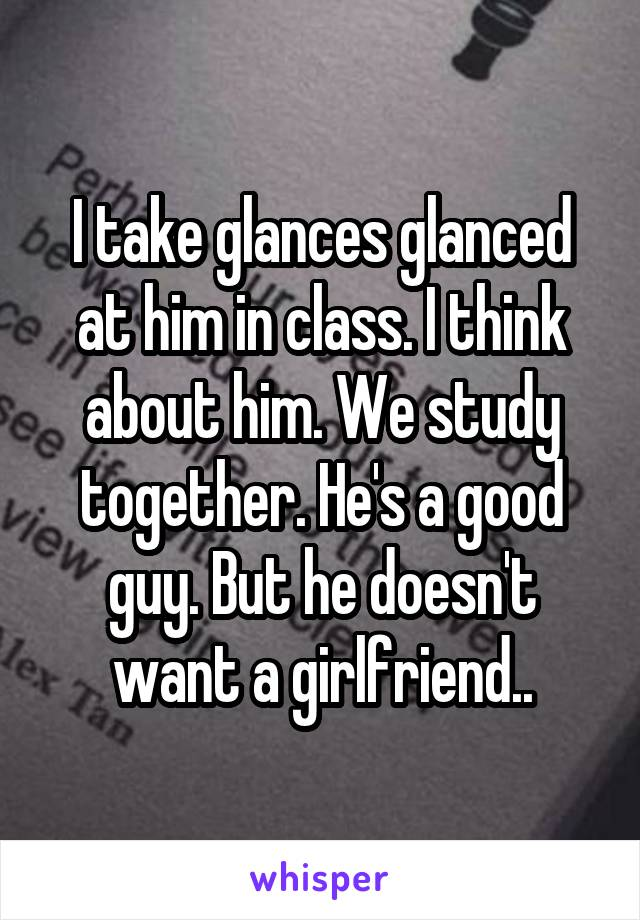 I take glances glanced at him in class. I think about him. We study together. He's a good guy. But he doesn't want a girlfriend..
