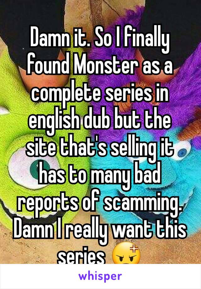 Damn it. So I finally found Monster as a complete series in english dub but the site that's selling it has to many bad reports of scamming. Damn I really want this series 😡