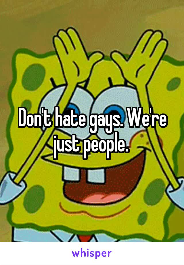 Don't hate gays. We're just people.