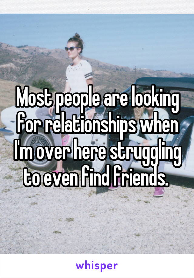 Most people are looking for relationships when I'm over here struggling to even find friends.