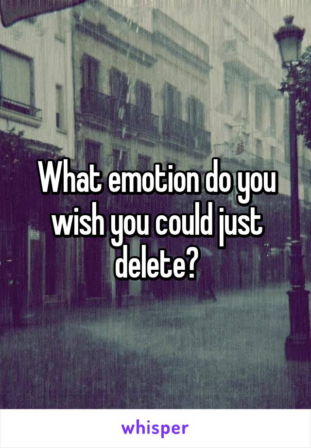 What emotion do you wish you could just delete?