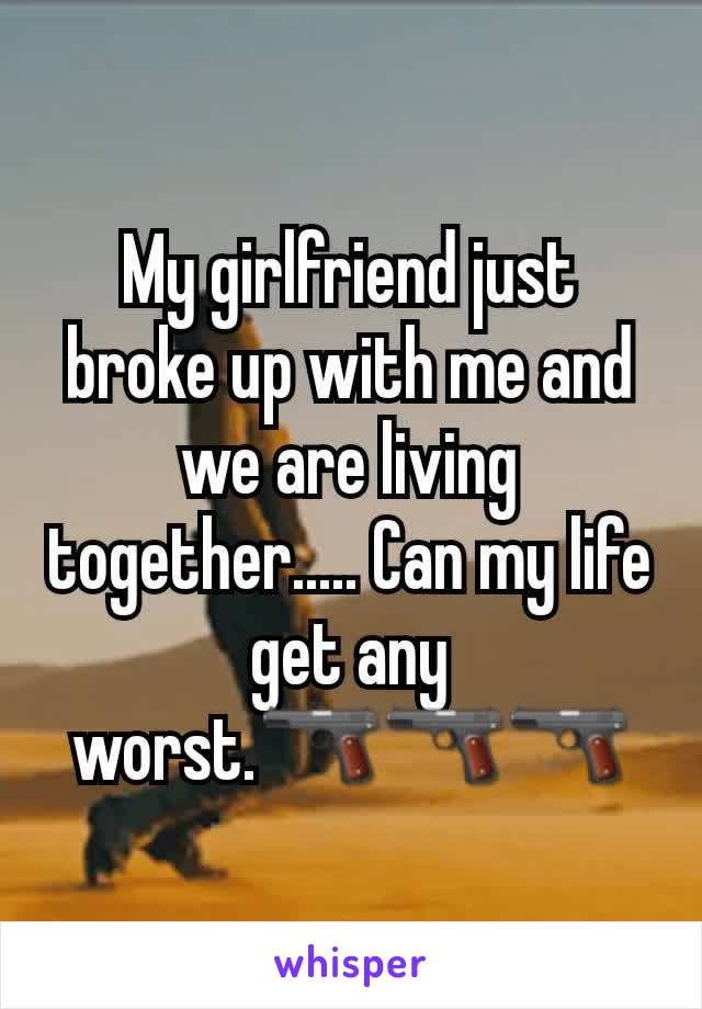 My girlfriend just broke up with me and we are living together..... Can my life get any worst.🔫🔫🔫