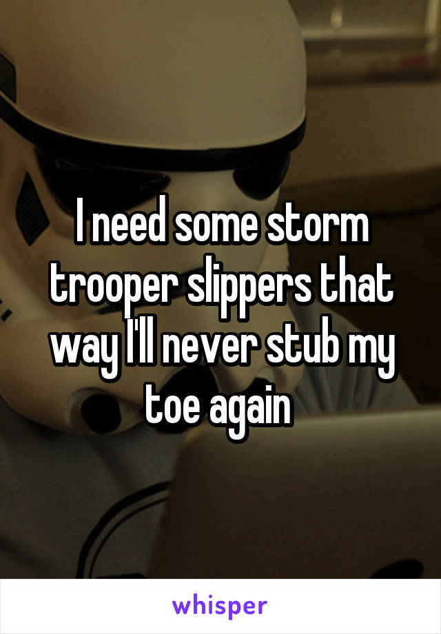 I need some storm trooper slippers that way I'll never stub my toe again