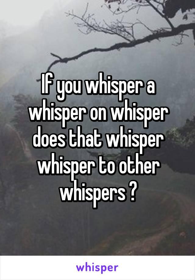 If you whisper a whisper on whisper does that whisper whisper to other whispers ?