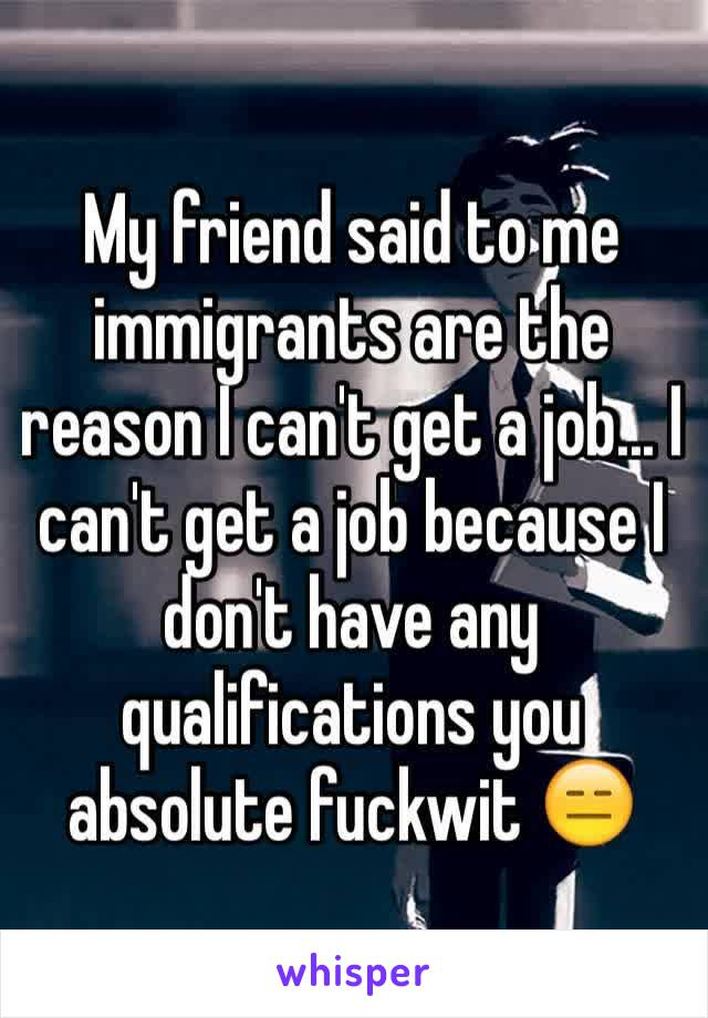 My friend said to me immigrants are the reason I can't get a job... I can't get a job because I don't have any qualifications you absolute fuckwit 😑