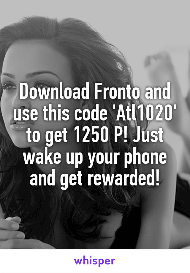Download Fronto and use this code 'Atl1020' to get 1250 P! Just wake up your phone and get rewarded!