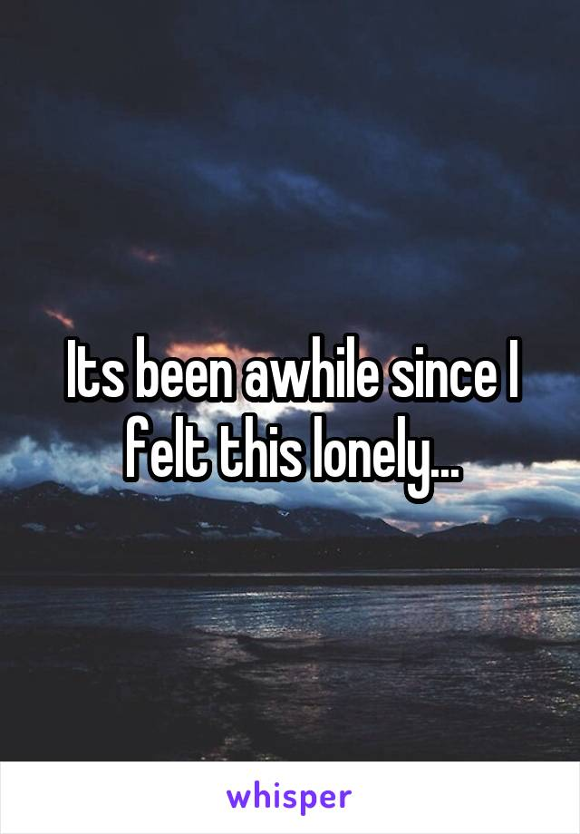 Its been awhile since I felt this lonely...