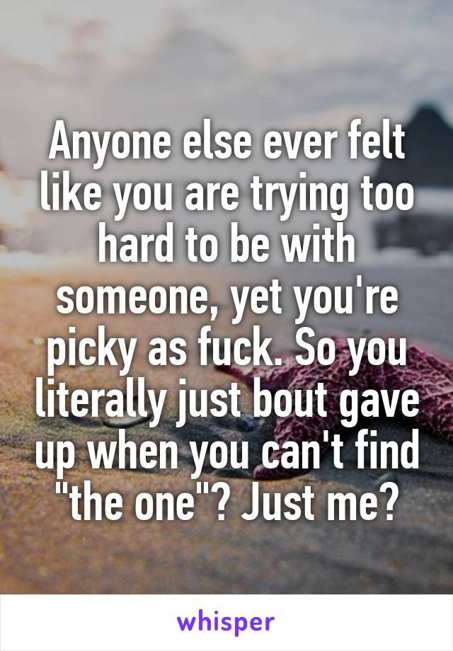 "Anyone else ever felt like you are trying too hard to be with someone, yet you're picky as fuck. So you literally just bout gave up when you can't find ""the one""? Just me?"