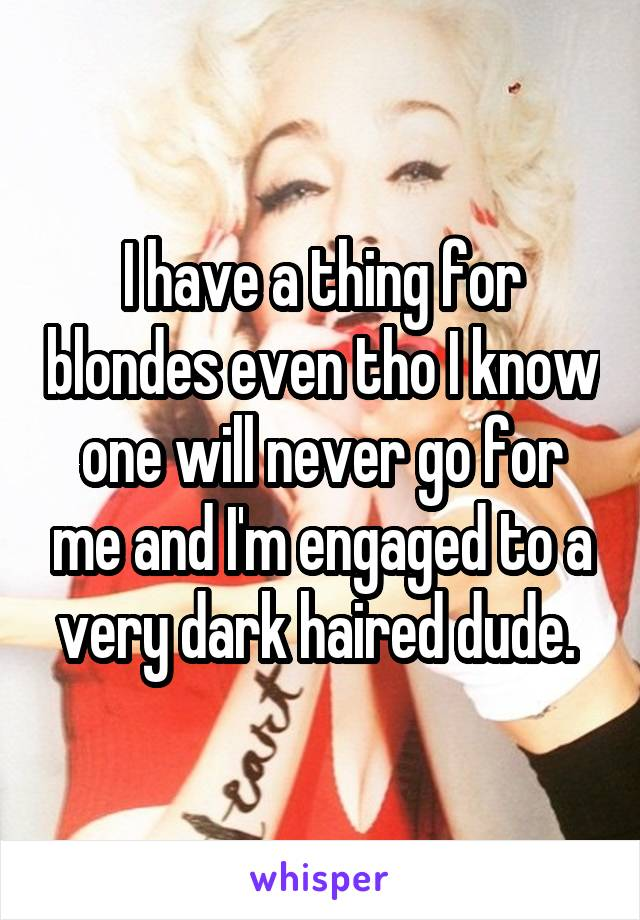 I have a thing for blondes even tho I know one will never go for me and I'm engaged to a very dark haired dude.