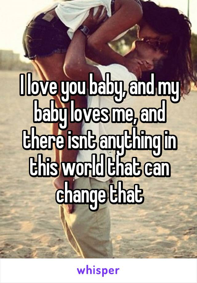 I love you baby, and my baby loves me, and there isnt anything in this world that can change that