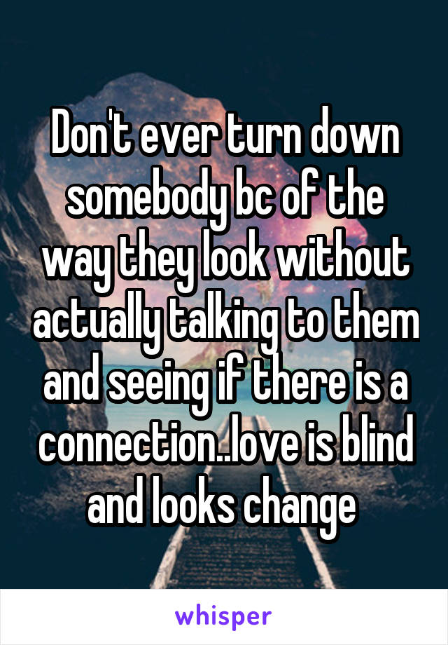 Don't ever turn down somebody bc of the way they look without actually talking to them and seeing if there is a connection..love is blind and looks change