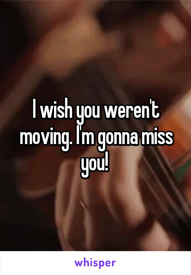 I wish you weren't moving. I'm gonna miss you!