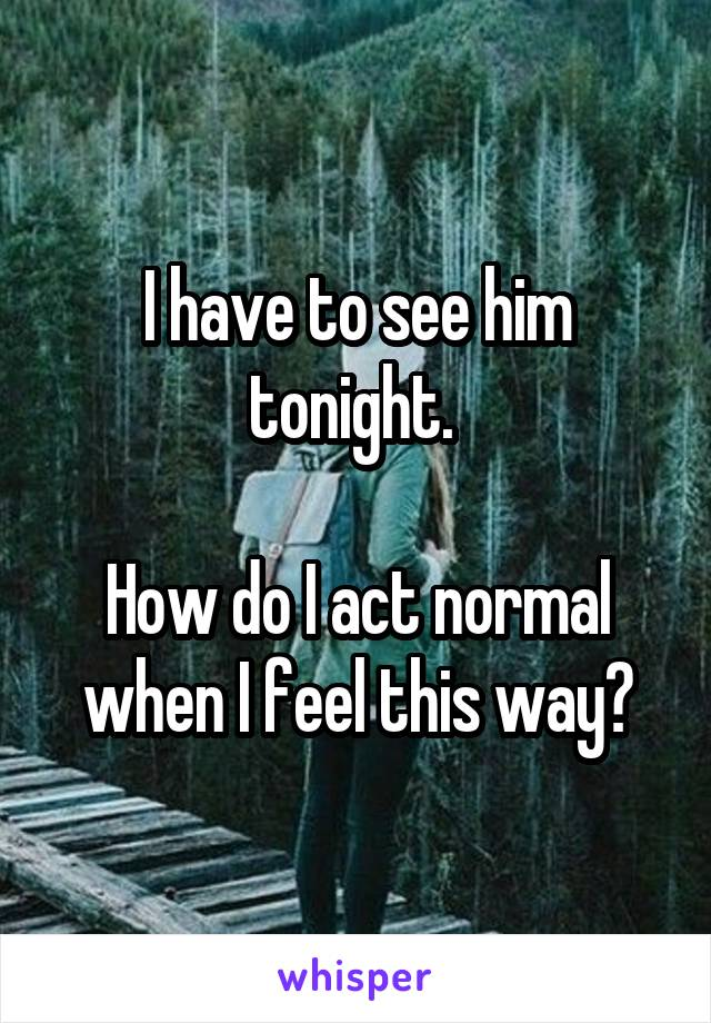 I have to see him tonight.   How do I act normal when I feel this way?