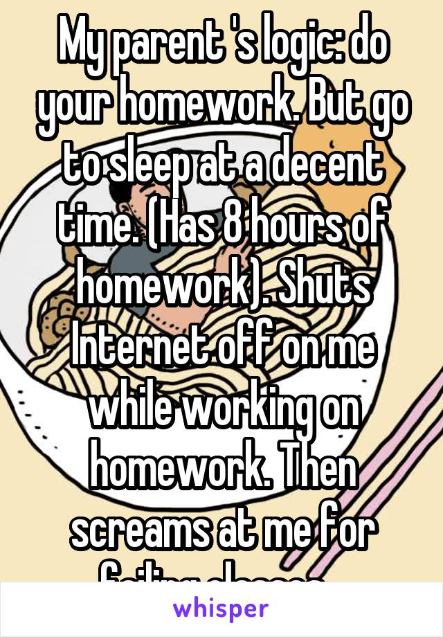 My parent 's logic: do your homework. But go to sleep at a decent time. (Has 8 hours of homework). Shuts Internet off on me while working on homework. Then screams at me for failing classes...
