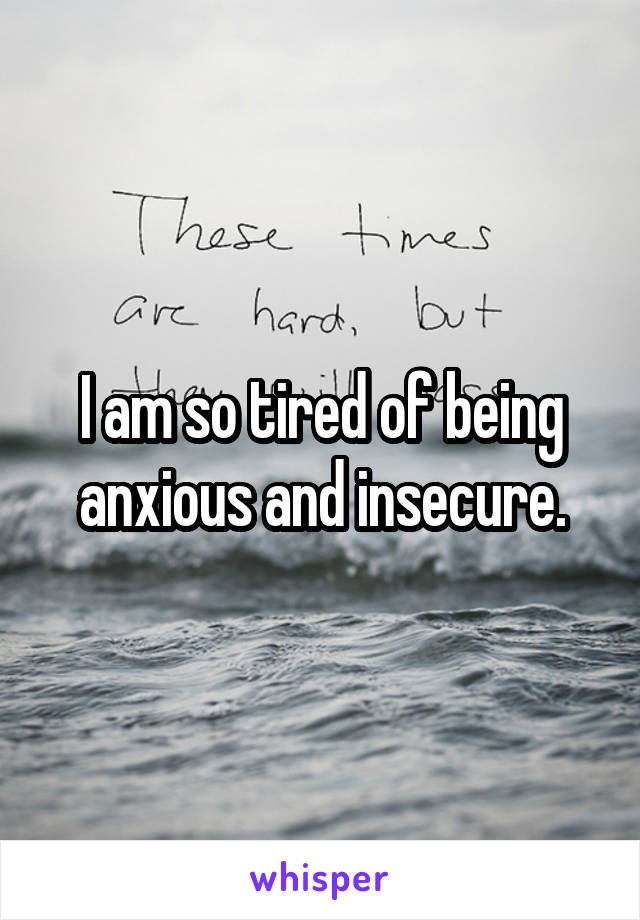 I am so tired of being anxious and insecure.
