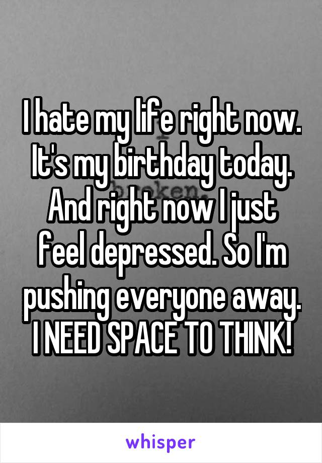 I hate my life right now. It's my birthday today. And right now I just feel depressed. So I'm pushing everyone away. I NEED SPACE TO THINK!
