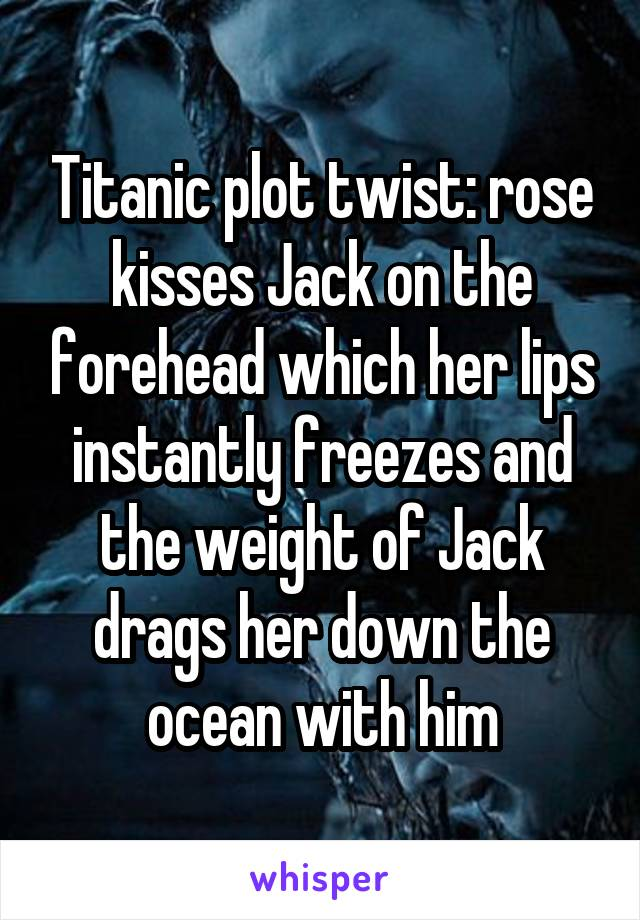 Titanic plot twist: rose kisses Jack on the forehead which her lips instantly freezes and the weight of Jack drags her down the ocean with him
