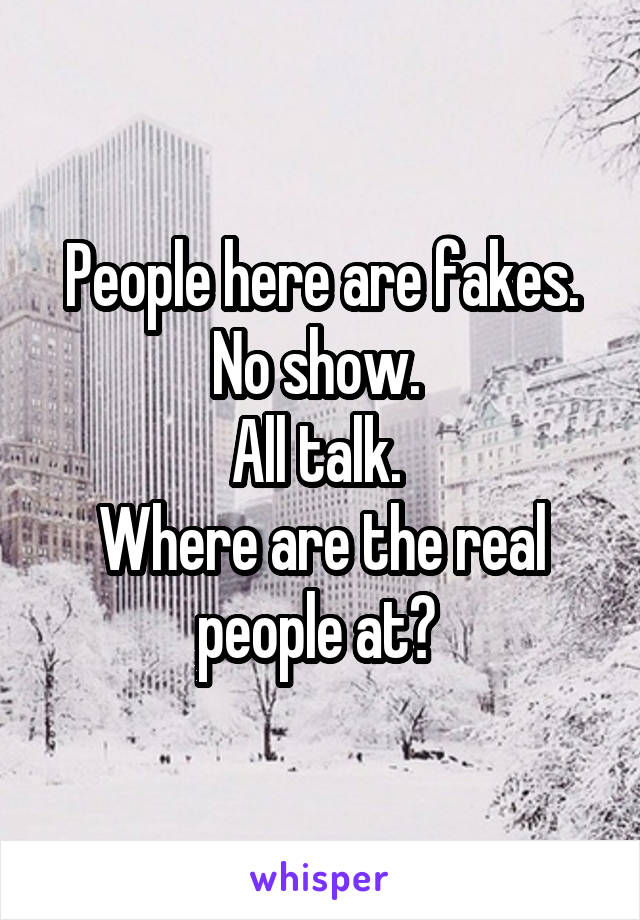 People here are fakes. No show.  All talk.  Where are the real people at?
