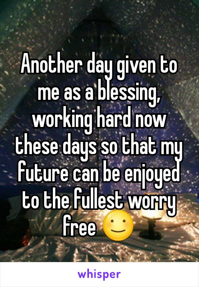 Another day given to me as a blessing, working hard now these days so that my future can be enjoyed to the fullest worry free ☺️