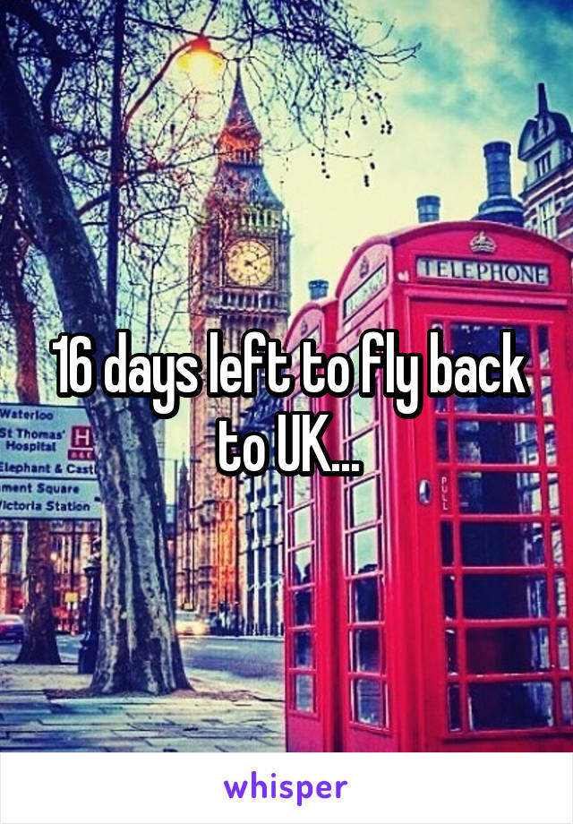 16 days left to fly back to UK...