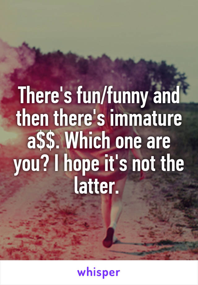 There's fun/funny and then there's immature a$$. Which one are you? I hope it's not the latter.