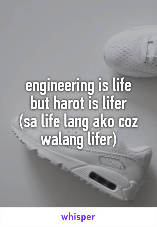 engineering is life but harot is lifer (sa life lang ako coz walang lifer)